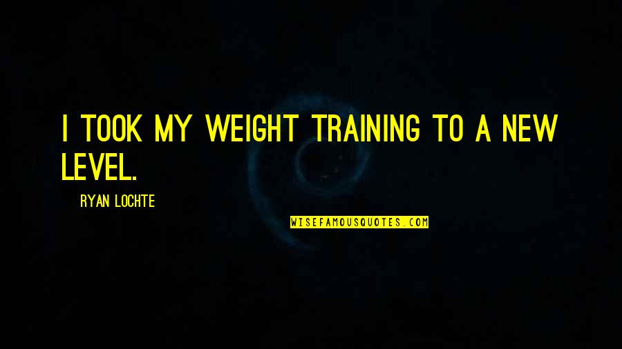 Pinoy Gwapo Quotes By Ryan Lochte: I took my weight training to a new