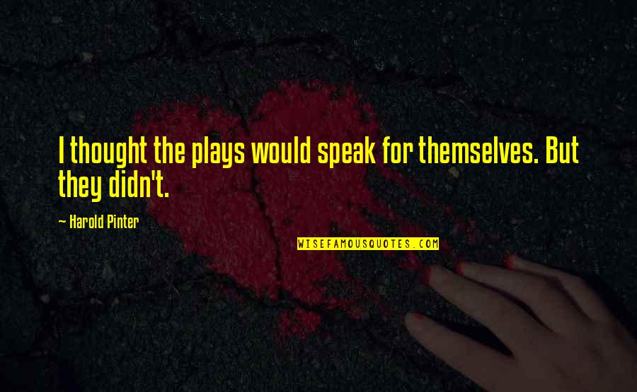 Pinter Play Quotes By Harold Pinter: I thought the plays would speak for themselves.