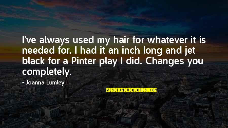 Pinter Play Quotes By Joanna Lumley: I've always used my hair for whatever it