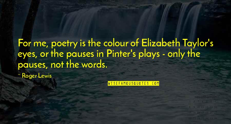 Pinter Play Quotes By Roger Lewis: For me, poetry is the colour of Elizabeth