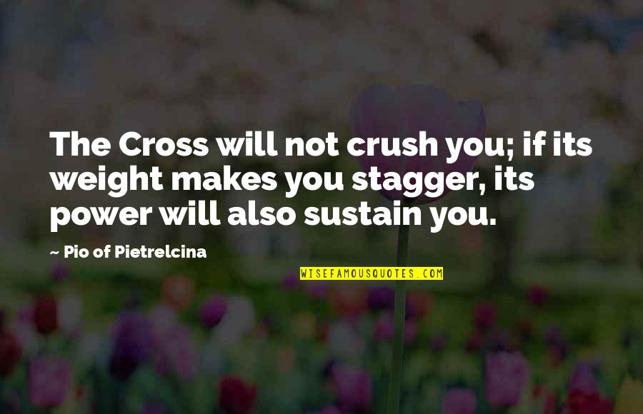 Pio Pietrelcina Quotes By Pio Of Pietrelcina: The Cross will not crush you; if its