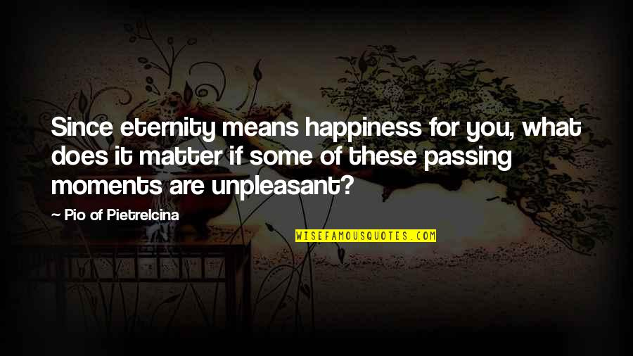 Pio Pietrelcina Quotes By Pio Of Pietrelcina: Since eternity means happiness for you, what does