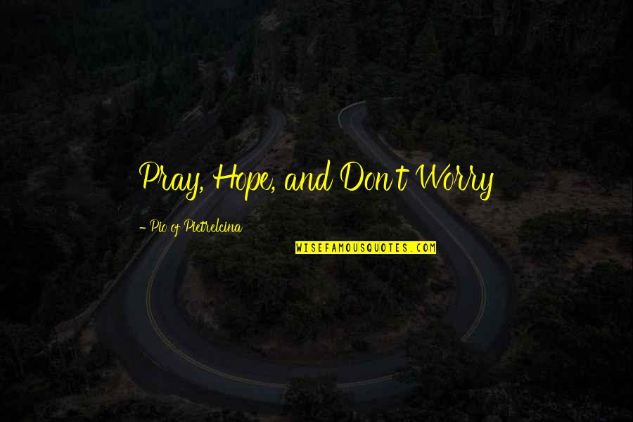Pio Pietrelcina Quotes By Pio Of Pietrelcina: Pray, Hope, and Don't Worry