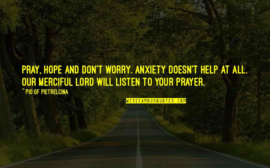 Pio Pietrelcina Quotes By Pio Of Pietrelcina: Pray, hope and don't worry. Anxiety doesn't help
