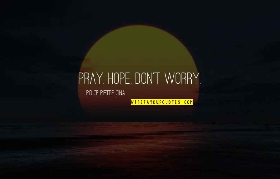 Pio Pietrelcina Quotes By Pio Of Pietrelcina: Pray, hope, don't worry.