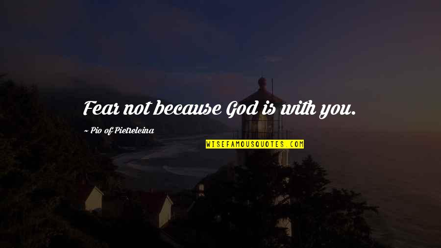 Pio Pietrelcina Quotes By Pio Of Pietrelcina: Fear not because God is with you.