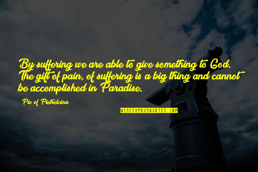 Pio Pietrelcina Quotes By Pio Of Pietrelcina: By suffering we are able to give something