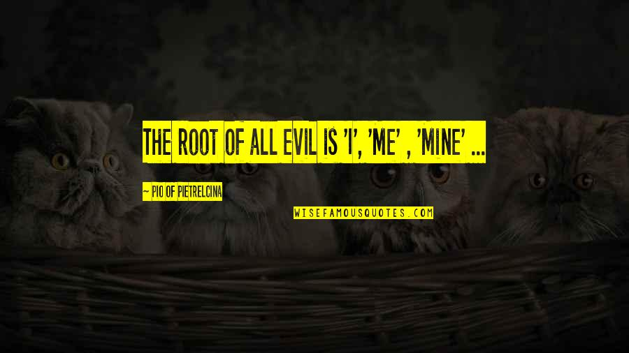 Pio Pietrelcina Quotes By Pio Of Pietrelcina: The root of all evil is 'I', 'Me'