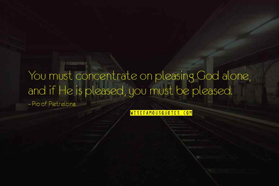 Pio Pietrelcina Quotes By Pio Of Pietrelcina: You must concentrate on pleasing God alone, and