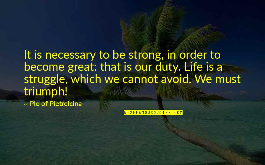 Pio Pietrelcina Quotes By Pio Of Pietrelcina: It is necessary to be strong, in order