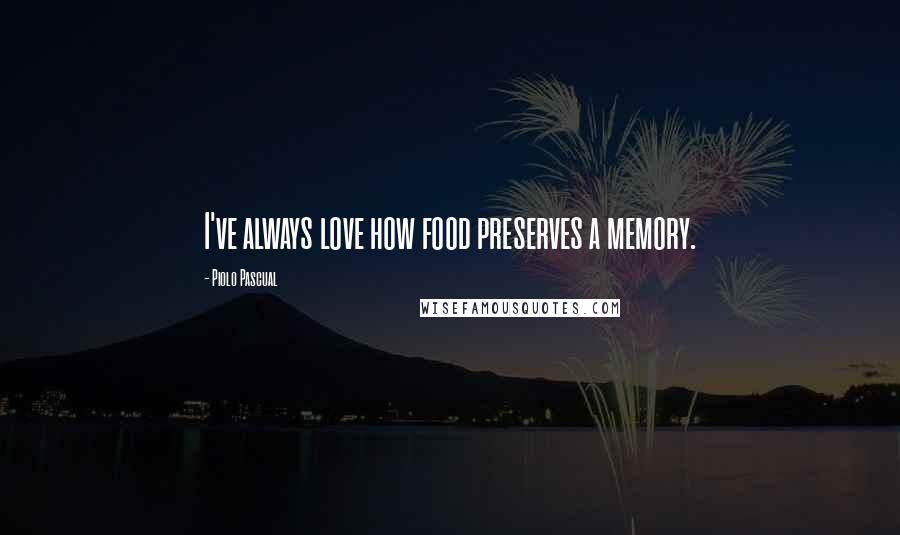 Piolo Pascual quotes: I've always love how food preserves a memory.