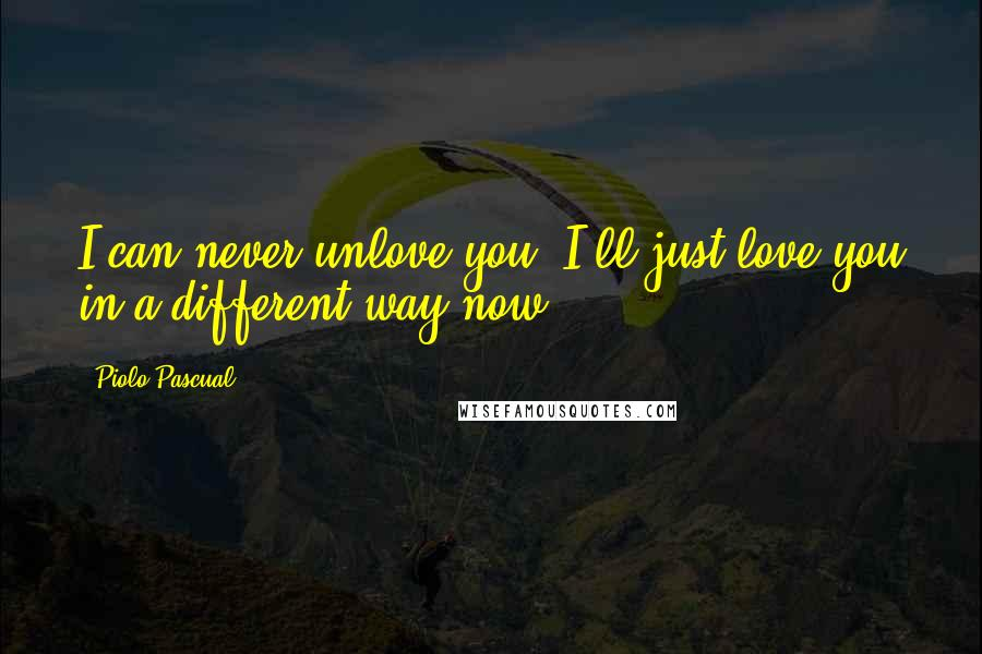 Piolo Pascual quotes: I can never unlove you. I'll just love you in a different way now.