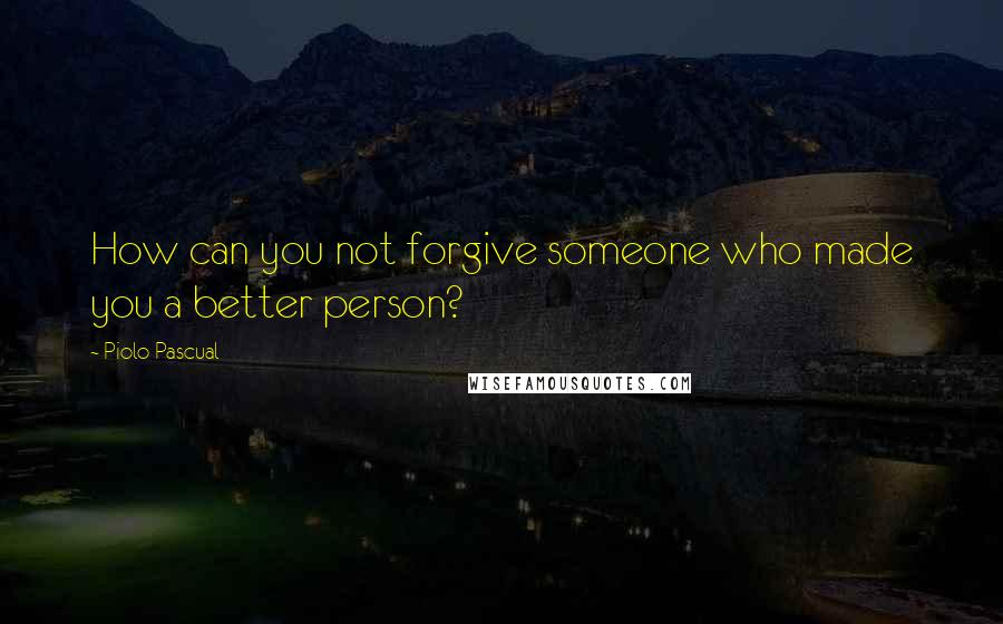 Piolo Pascual quotes: How can you not forgive someone who made you a better person?