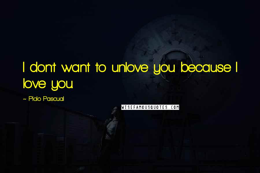 Piolo Pascual quotes: I don't want to unlove you because I love you.