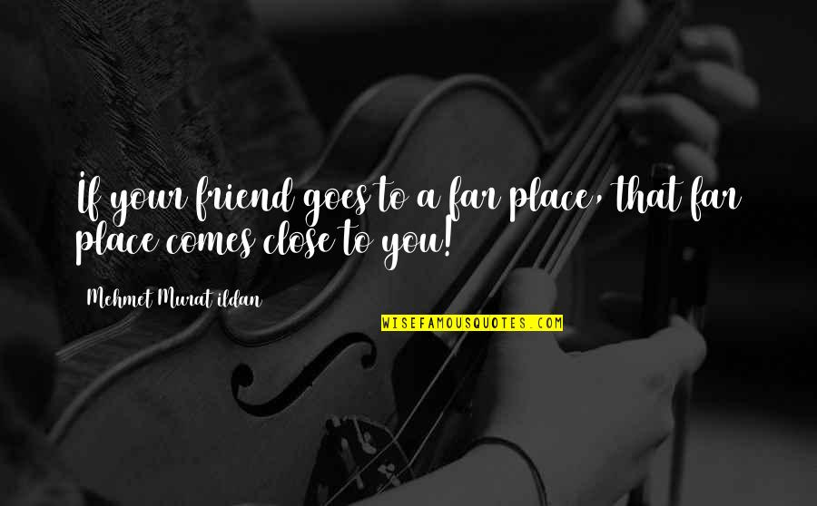Pios Quotes By Mehmet Murat Ildan: If your friend goes to a far place,