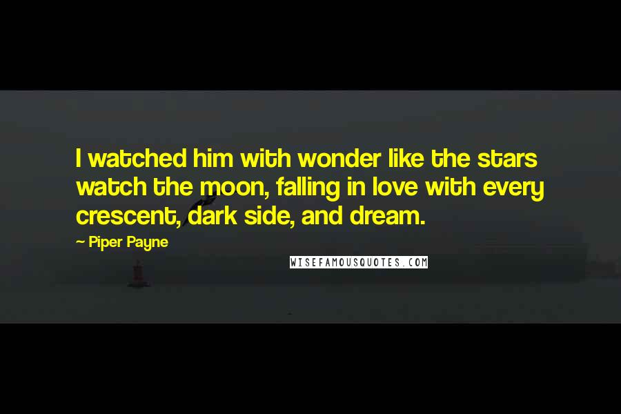 Piper Payne quotes: I watched him with wonder like the stars watch the moon, falling in love with every crescent, dark side, and dream.