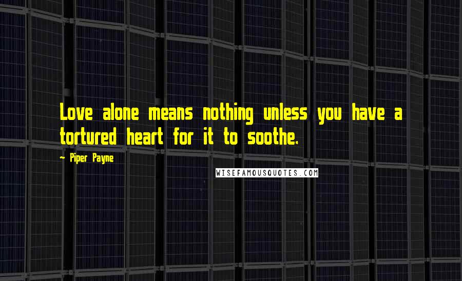 Piper Payne quotes: Love alone means nothing unless you have a tortured heart for it to soothe.