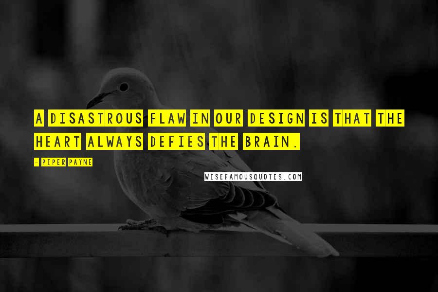 Piper Payne quotes: A disastrous flaw in our design is that the heart always defies the brain.