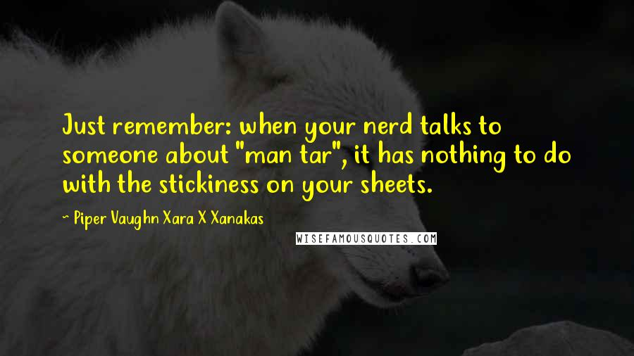 "Piper Vaughn Xara X Xanakas quotes: Just remember: when your nerd talks to someone about ""man tar"", it has nothing to do with the stickiness on your sheets."