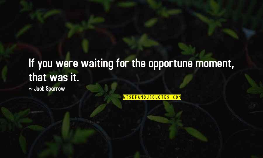 Pirates Of The Caribbean Jack Sparrow Quotes By Jack Sparrow: If you were waiting for the opportune moment,
