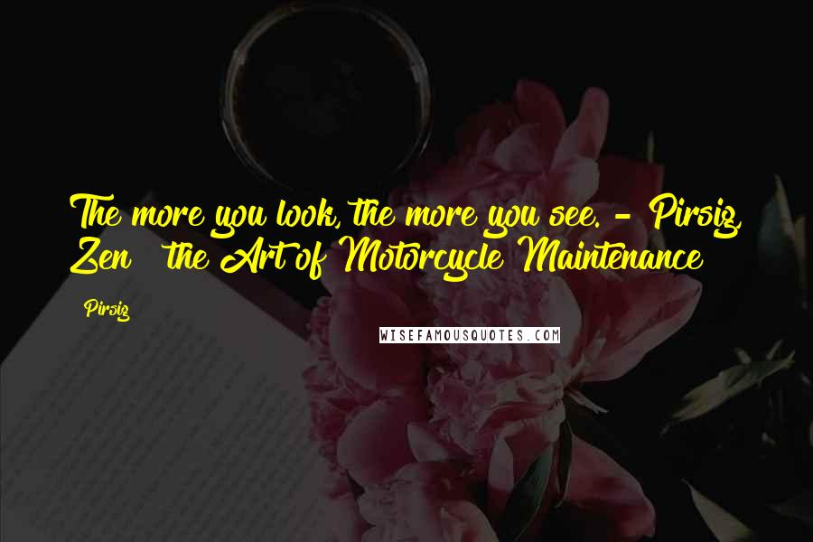 Pirsig quotes: The more you look, the more you see. - Pirsig, Zen & the Art of Motorcycle Maintenance