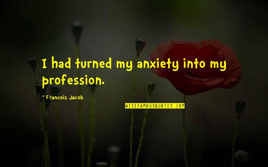 Piru Blood Quotes By Francois Jacob: I had turned my anxiety into my profession.