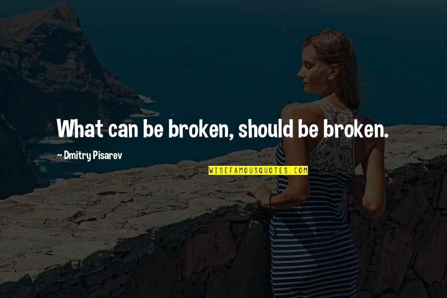 Pisarev Quotes By Dmitry Pisarev: What can be broken, should be broken.