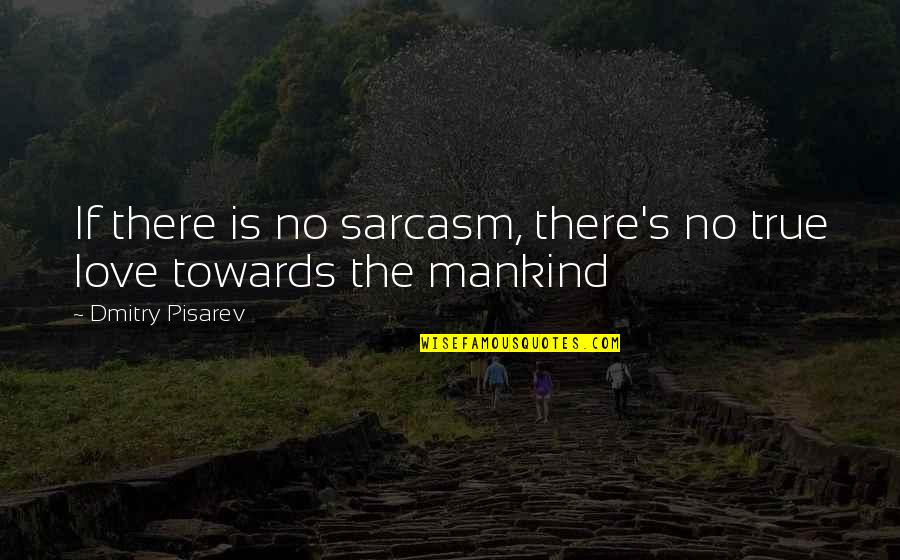 Pisarev Quotes By Dmitry Pisarev: If there is no sarcasm, there's no true