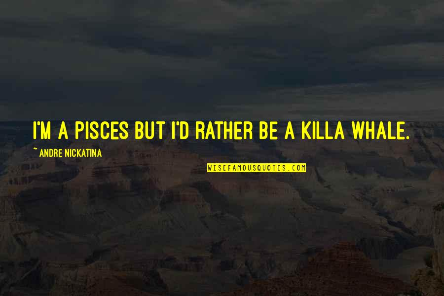 Pisces Quotes By Andre Nickatina: I'm a Pisces but I'd rather be a