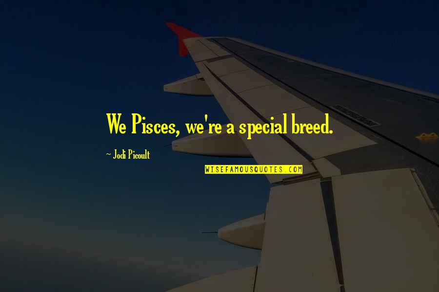 Pisces Quotes By Jodi Picoult: We Pisces, we're a special breed.