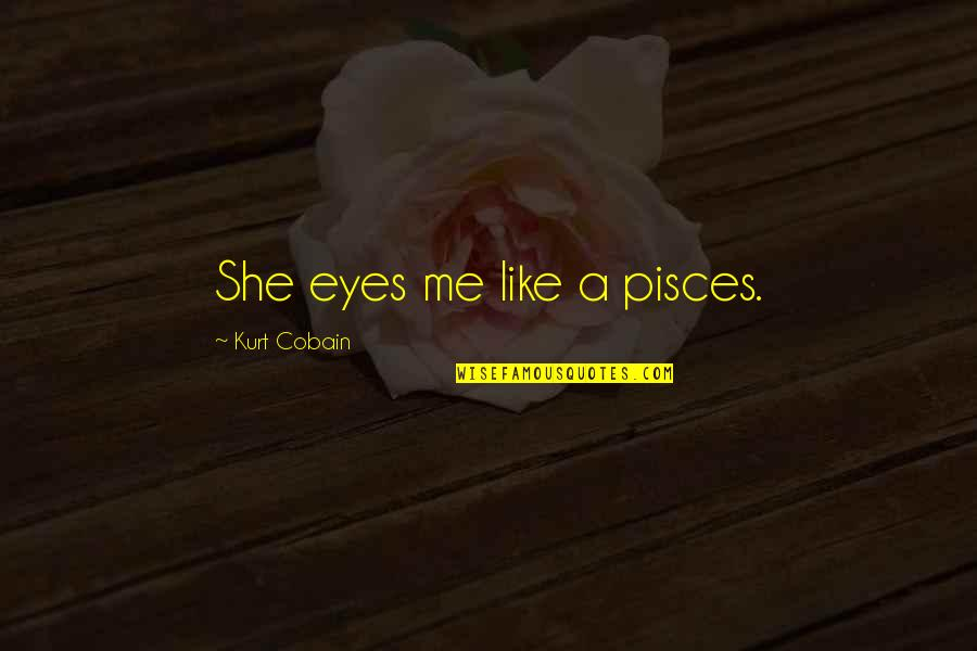Pisces Quotes By Kurt Cobain: She eyes me like a pisces.