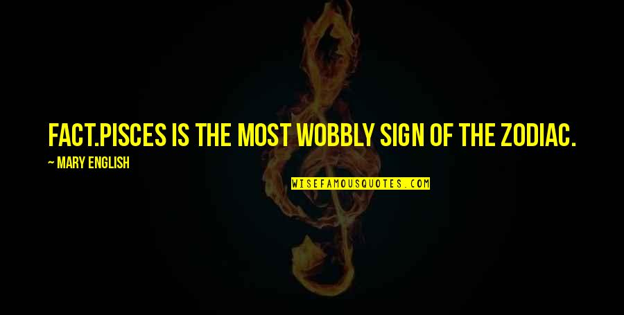 Pisces Quotes By Mary English: Fact.Pisces is THE most wobbly sign of the