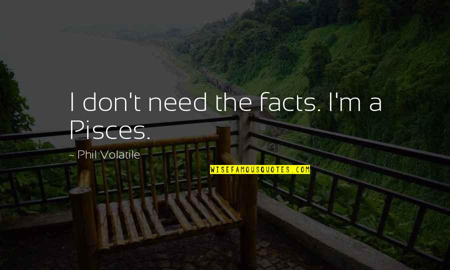 Pisces Quotes By Phil Volatile: I don't need the facts. I'm a Pisces.