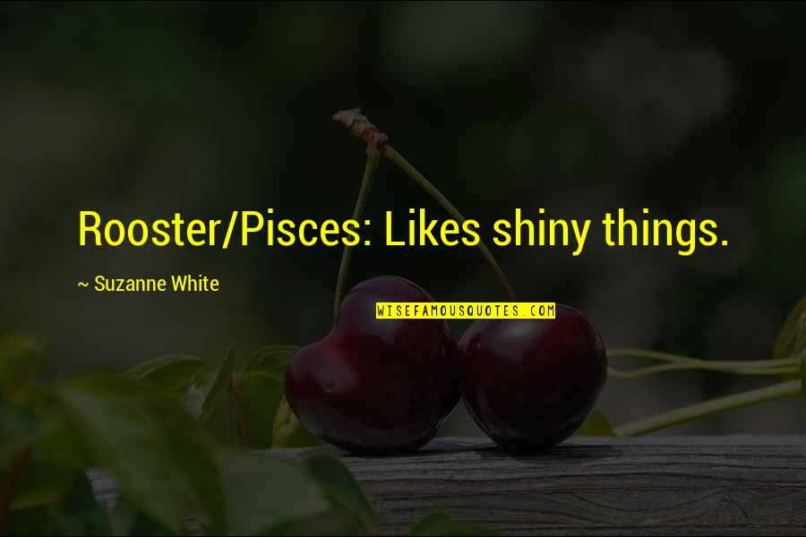 Pisces Quotes By Suzanne White: Rooster/Pisces: Likes shiny things.