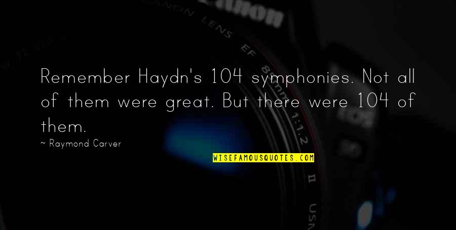 Pissed Quotes And Quotes By Raymond Carver: Remember Haydn's 104 symphonies. Not all of them