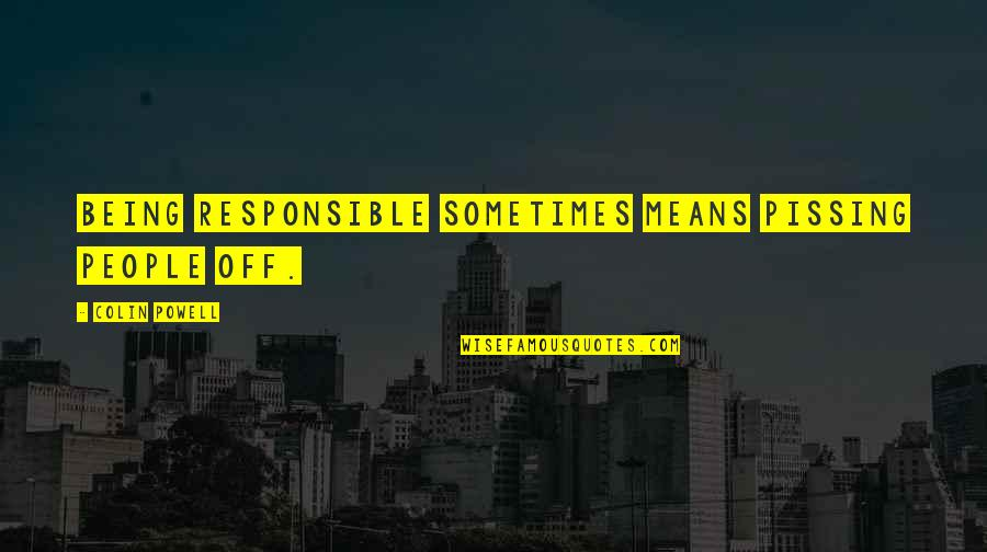 Pissing Quotes By Colin Powell: Being responsible sometimes means pissing people off.