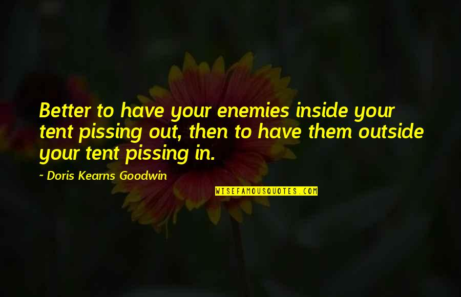 Pissing Quotes By Doris Kearns Goodwin: Better to have your enemies inside your tent