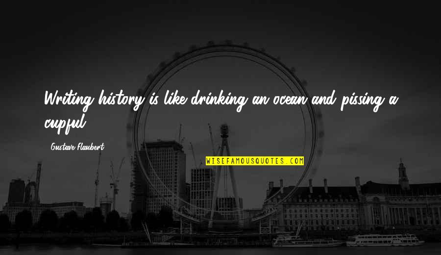 Pissing Quotes By Gustave Flaubert: Writing history is like drinking an ocean and