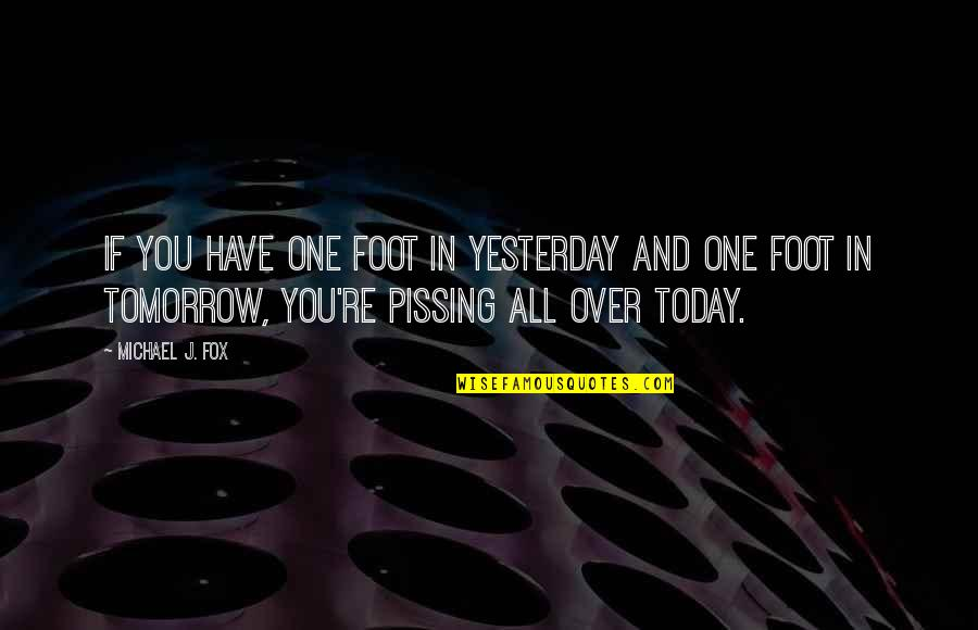 Pissing Quotes By Michael J. Fox: If you have one foot in yesterday and