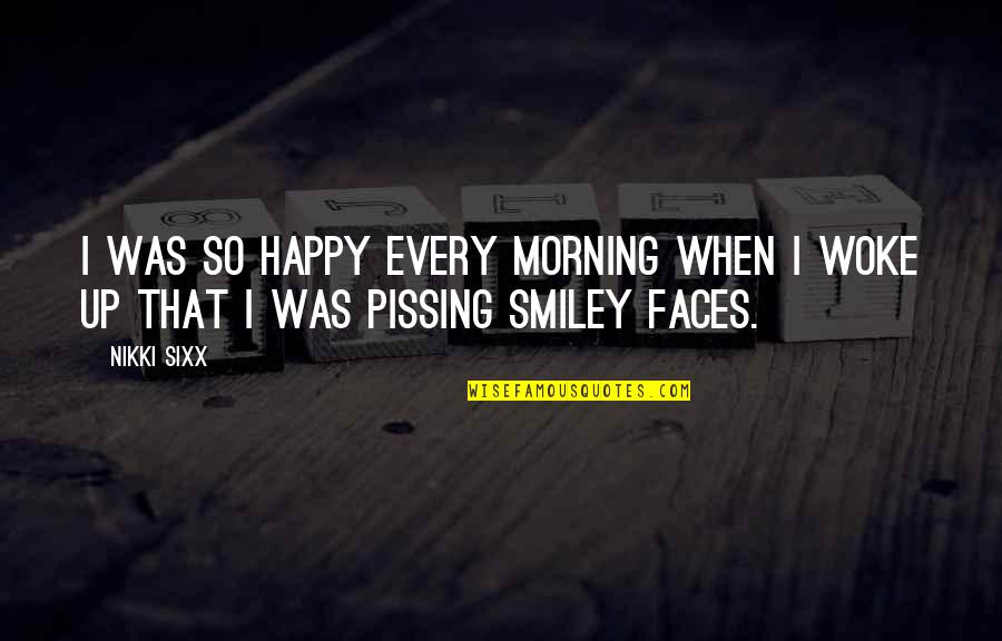 Pissing Quotes By Nikki Sixx: I was so happy every morning when I