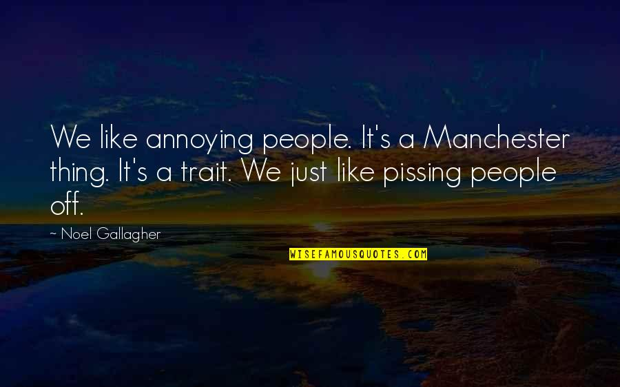 Pissing Quotes By Noel Gallagher: We like annoying people. It's a Manchester thing.