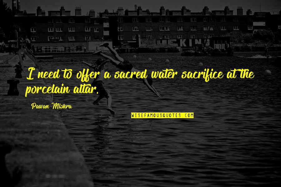 Pissing Quotes By Pawan Mishra: I need to offer a sacred water sacrifice