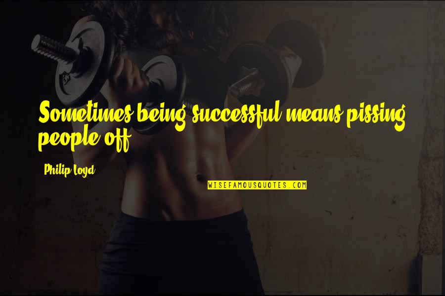 Pissing Quotes By Philip Loyd: Sometimes being successful means pissing people off