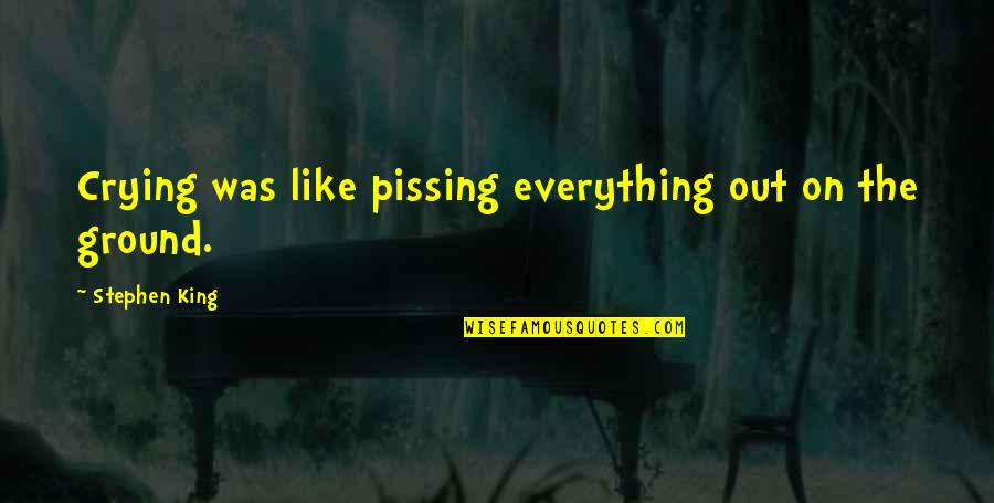 Pissing Quotes By Stephen King: Crying was like pissing everything out on the