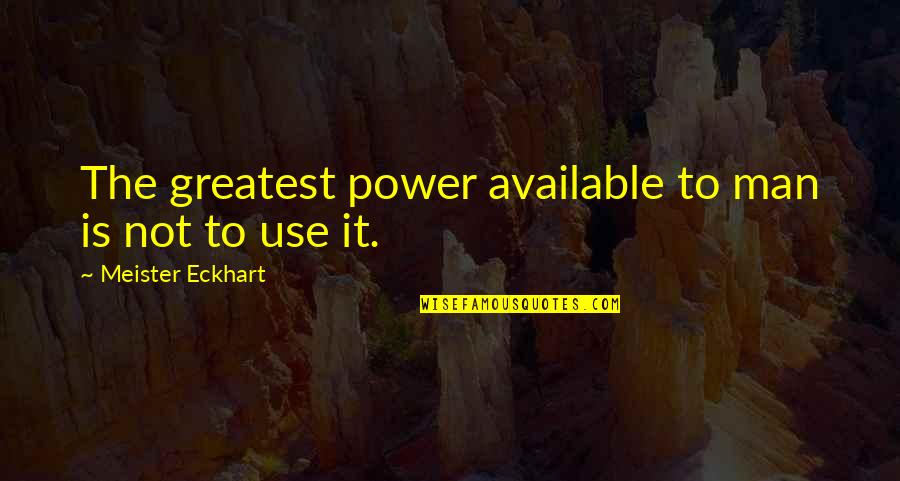 Pistol Shooting Quotes By Meister Eckhart: The greatest power available to man is not