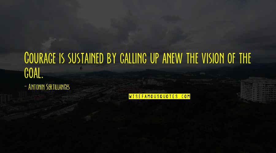 Pistola Quotes By Antonin Sertillanges: Courage is sustained by calling up anew the