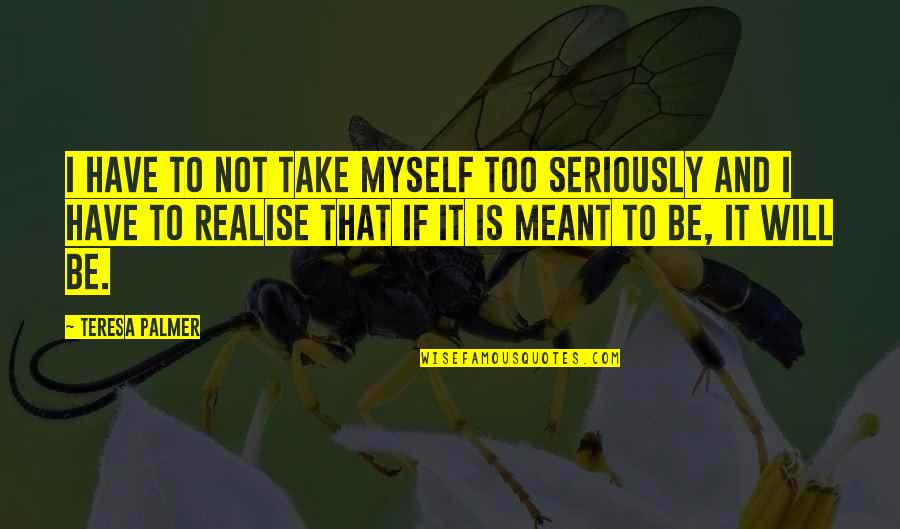 Pistola Quotes By Teresa Palmer: I have to not take myself too seriously