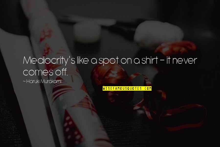 Pitcher Catcher Relationship Quotes By Haruki Murakami: Mediocrity's like a spot on a shirt -