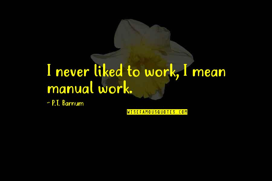 Pitcher Catcher Relationship Quotes By P.T. Barnum: I never liked to work, I mean manual