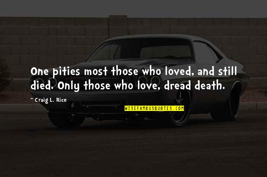 Pities Quotes By Craig L. Rice: One pities most those who loved, and still